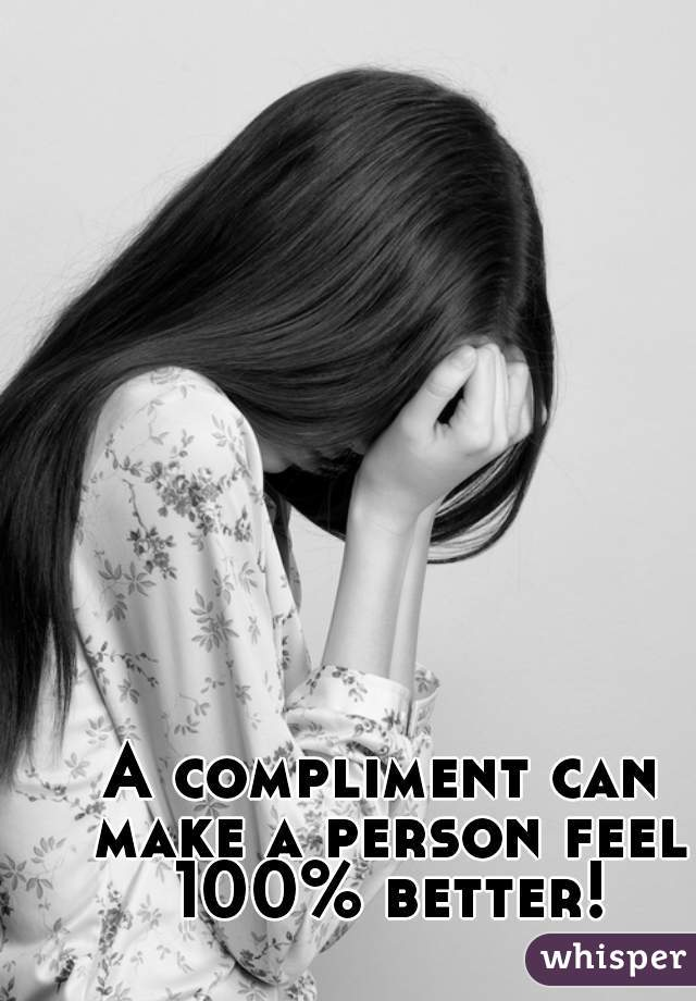 A compliment can make a person feel 100% better!