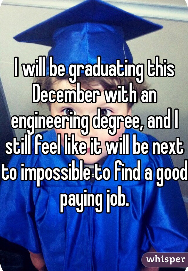 I will be graduating this December with an engineering degree, and I still feel like it will be next to impossible to find a good paying job.