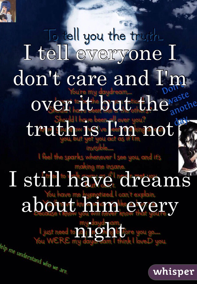 I tell everyone I don't care and I'm over it but the truth is I'm not   I still have dreams about him every night