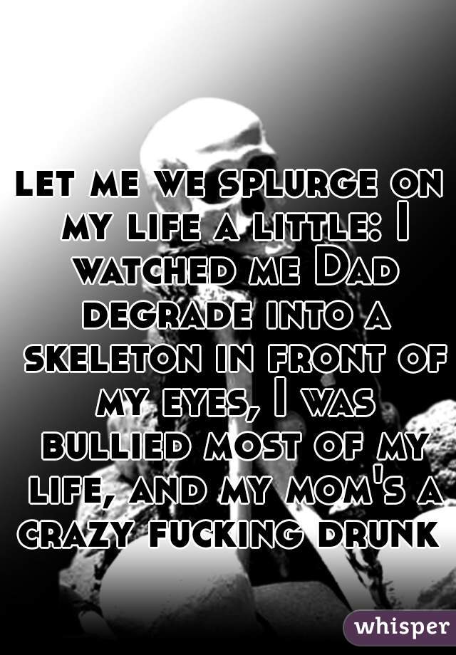 let me we splurge on my life a little: I watched me Dad degrade into a skeleton in front of my eyes, I was bullied most of my life, and my mom's a crazy fucking drunk