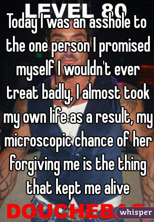 Today I was an asshole to the one person I promised myself I wouldn't ever treat badly, I almost took my own life as a result, my microscopic chance of her forgiving me is the thing that kept me alive