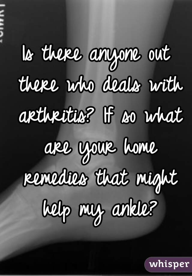 Is there anyone out there who deals with arthritis? If so what are your home remedies that might help my ankle?