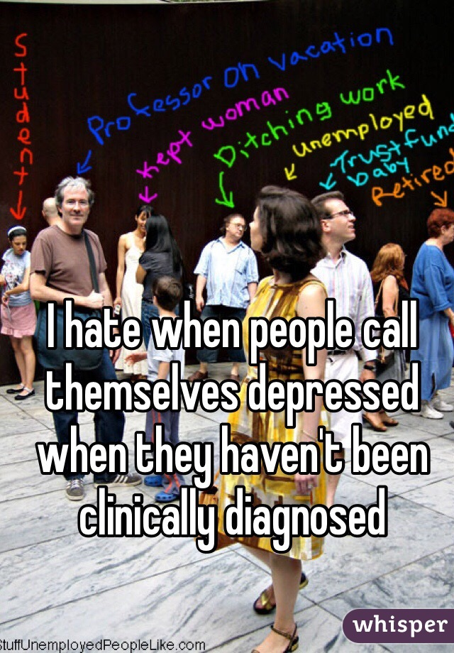 I hate when people call themselves depressed when they haven't been clinically diagnosed