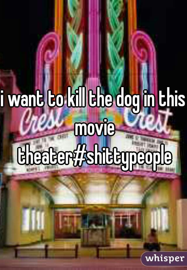 i want to kill the dog in this movie theater#shittypeople