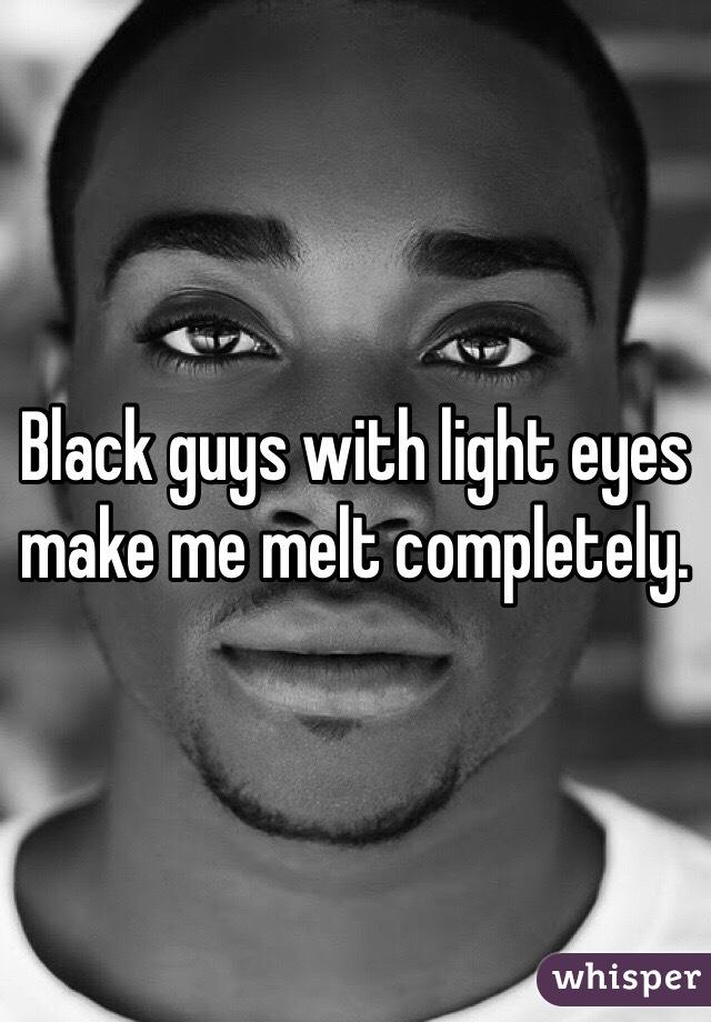 Black guys with light eyes make me melt completely.