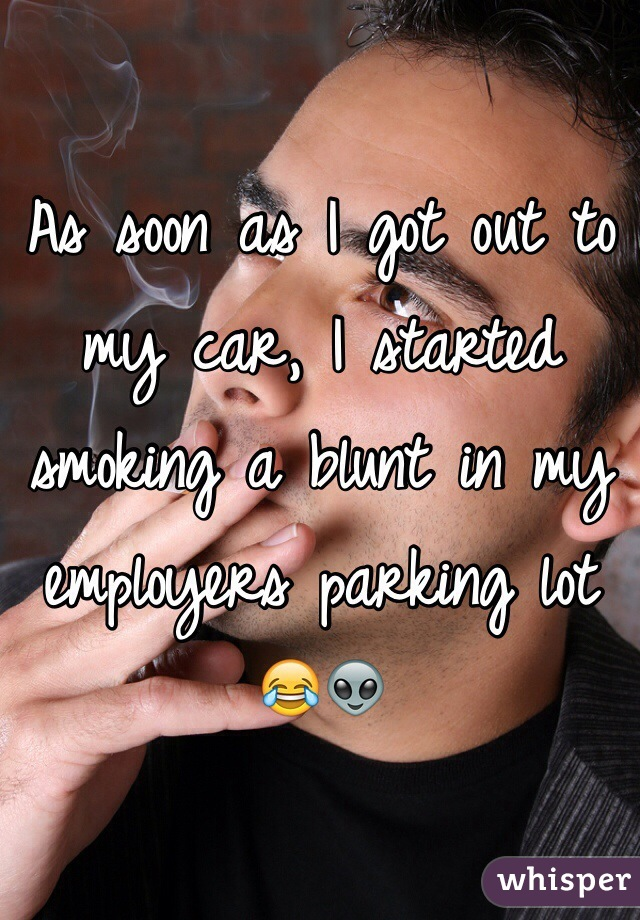 As soon as I got out to my car, I started smoking a blunt in my employers parking lot 😂👽