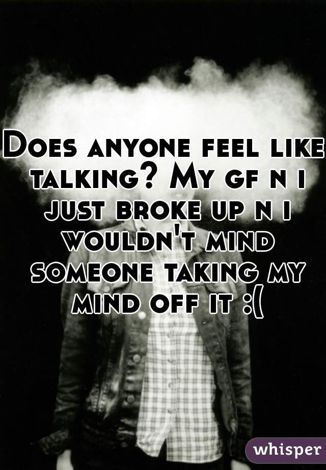 Does anyone feel like talking? My gf n i just broke up n i wouldn't mind someone taking my mind off it :(