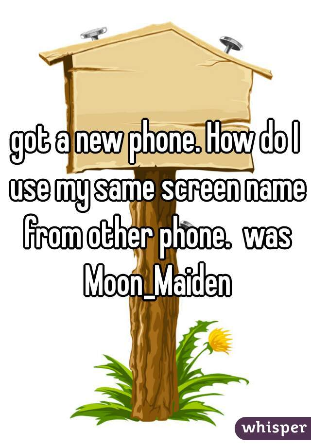 got a new phone. How do I use my same screen name from other phone.  was Moon_Maiden