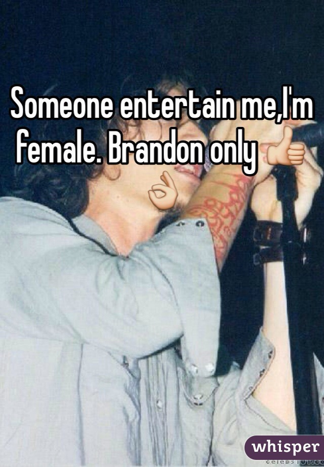 Someone entertain me,I'm female. Brandon only 👍👌