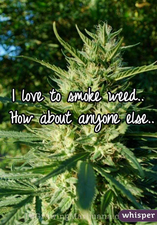 I love to smoke weed.. How about anyone else..