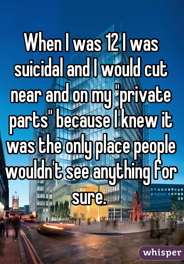 "When I was 12 I was suicidal and I would cut near and on my ""private parts"" because I knew it was the only place people wouldn't see anything for sure."
