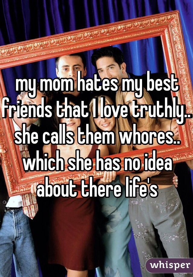 my mom hates my best friends that I love truthly.. she calls them whores.. which she has no idea about there life's