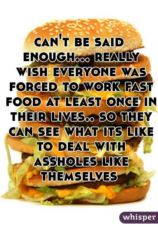 can't be said enough... really wish everyone was forced to work fast food at least once in their lives.. so they can see what its like to deal with assholes like themselves
