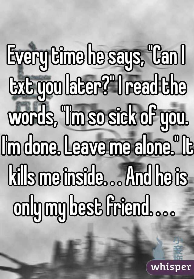 """Every time he says, """"Can I txt you later?"""" I read the words, """"I'm so sick of you. I'm done. Leave me alone."""" It kills me inside. . . And he is only my best friend. . . ."""