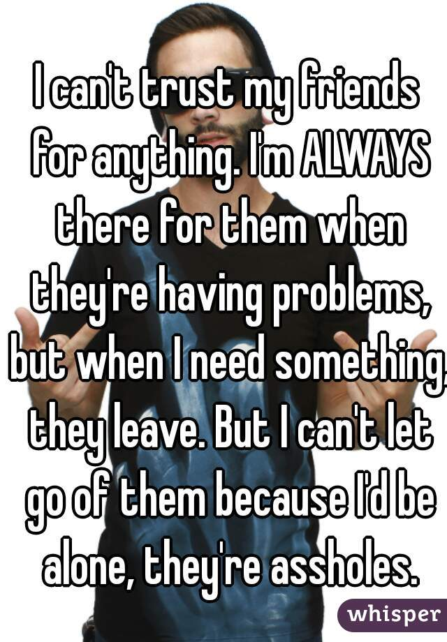I can't trust my friends for anything. I'm ALWAYS there for them when they're having problems, but when I need something, they leave. But I can't let go of them because I'd be alone, they're assholes.