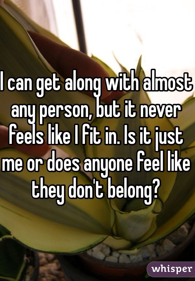 I can get along with almost any person, but it never feels like I fit in. Is it just me or does anyone feel like they don't belong?