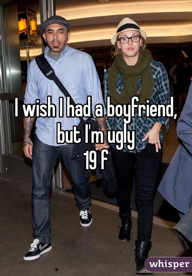 I wish I had a boyfriend, but I'm ugly  19 f