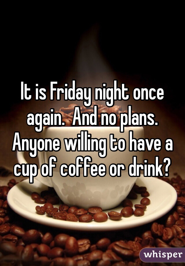 It is Friday night once again.  And no plans.  Anyone willing to have a cup of coffee or drink?