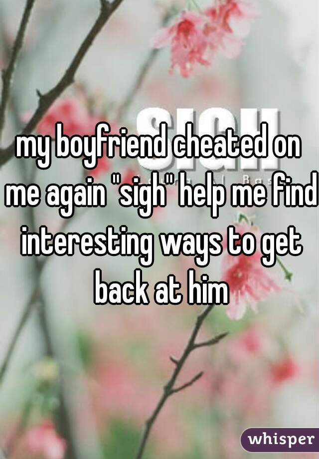 "my boyfriend cheated on me again ""sigh"" help me find interesting ways to get back at him"