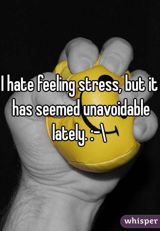 I hate feeling stress, but it has seemed unavoidable lately. :-\