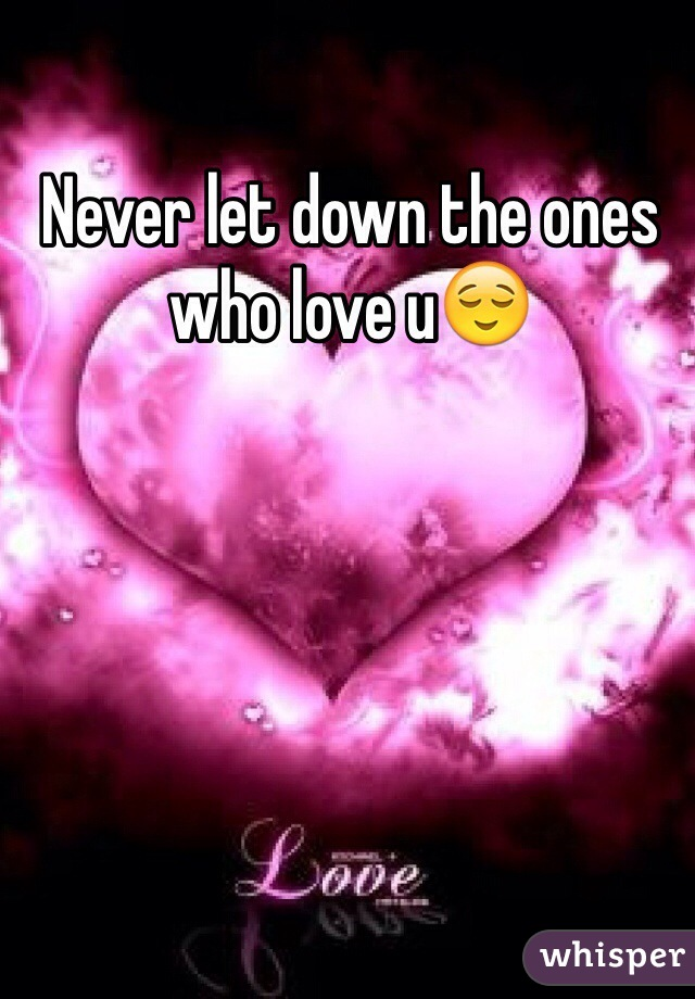 Never let down the ones who love u😌
