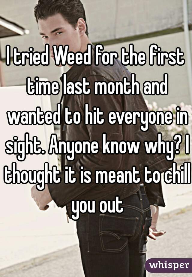 I tried Weed for the first time last month and wanted to hit everyone in sight. Anyone know why? I thought it is meant to chill you out