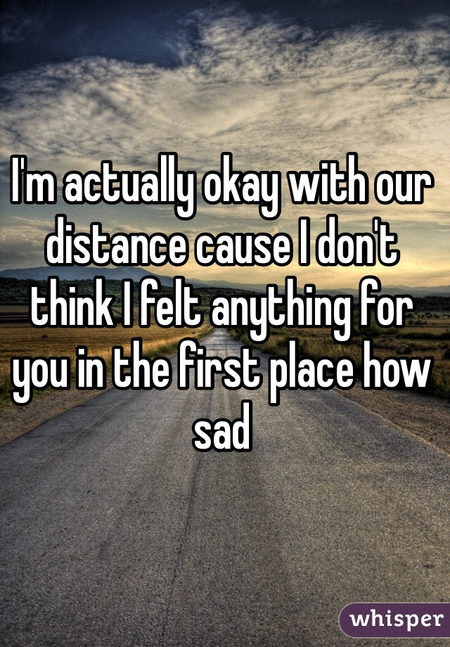 I'm actually okay with our distance cause I don't think I felt anything for you in the first place how sad