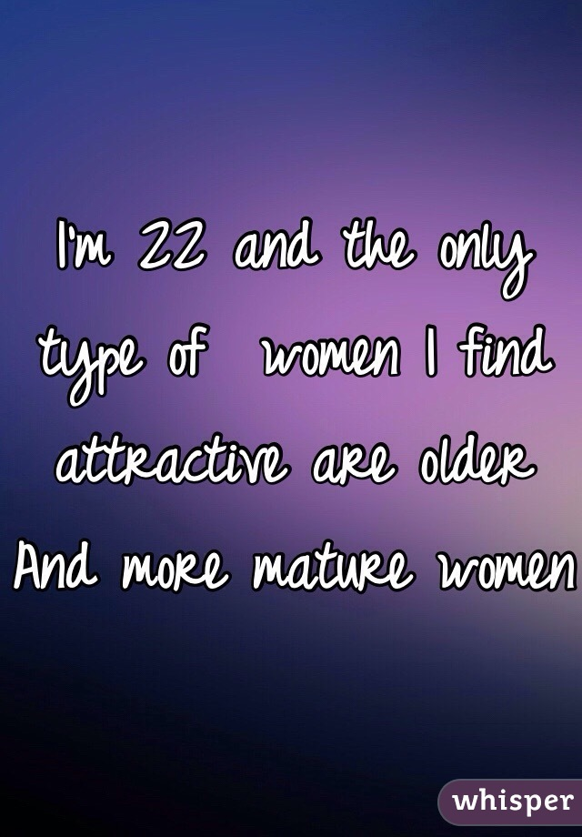 I'm 22 and the only type of  women I find attractive are older And more mature women