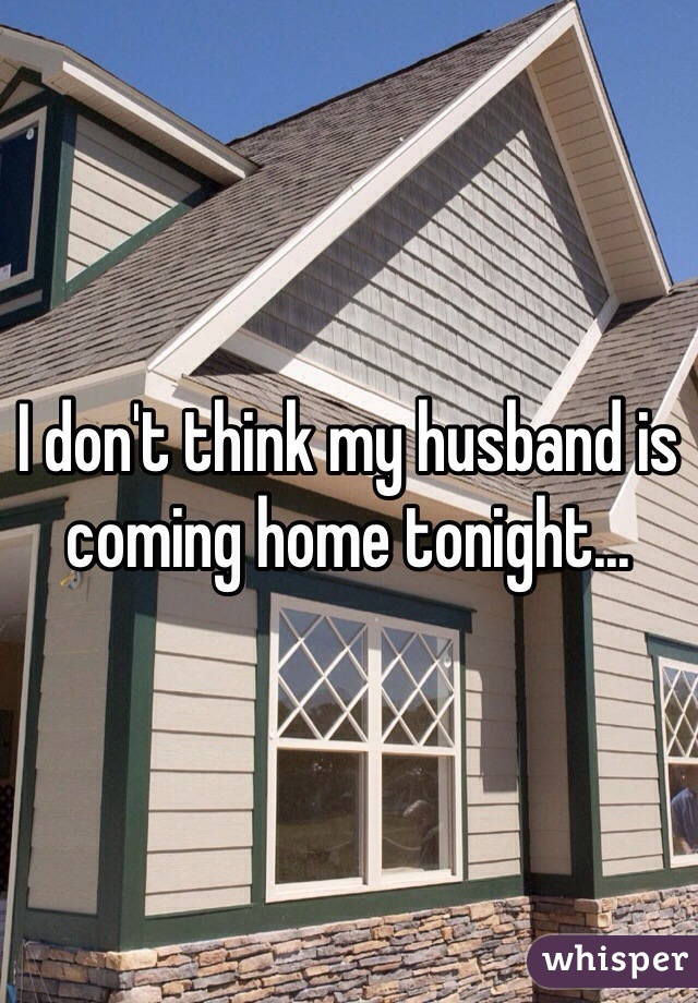 I don't think my husband is coming home tonight...