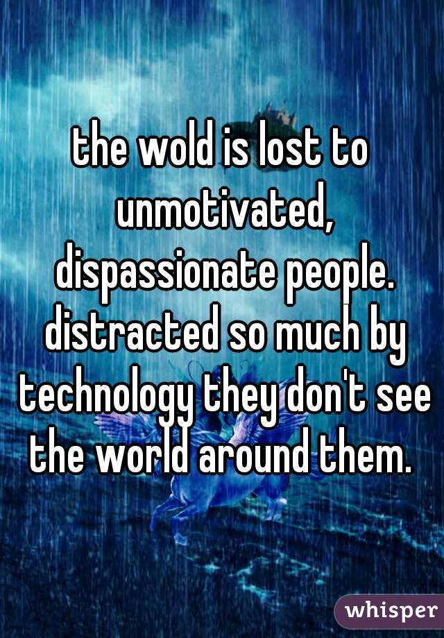 the wold is lost to unmotivated, dispassionate people. distracted so much by technology they don't see the world around them.