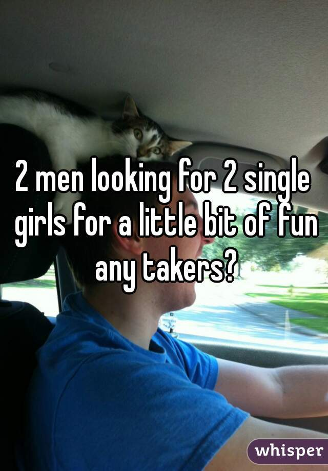 2 men looking for 2 single girls for a little bit of fun any takers?