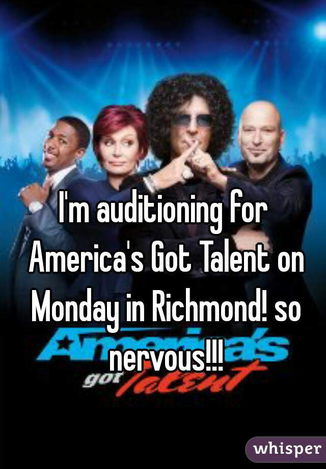 I'm auditioning for America's Got Talent on Monday in Richmond! so nervous!!!