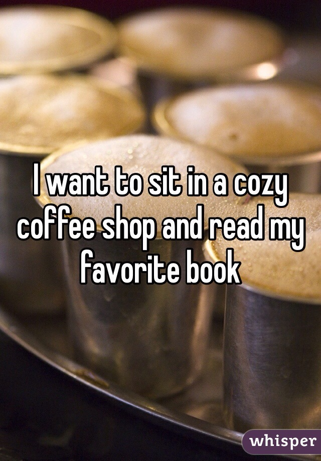 I want to sit in a cozy coffee shop and read my favorite book
