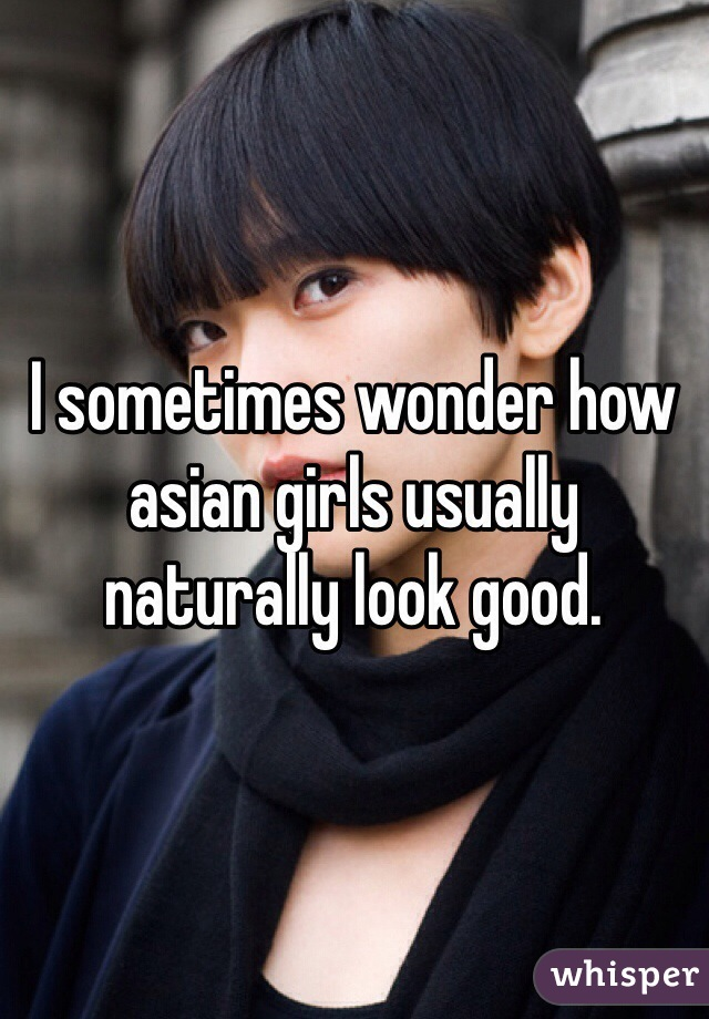I sometimes wonder how asian girls usually naturally look good.