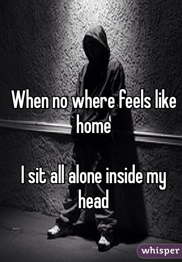 When no where feels like home  I sit all alone inside my head