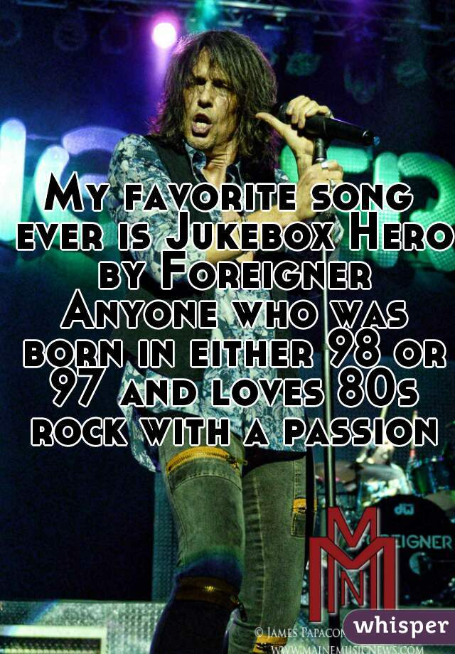 My favorite song ever is Jukebox Hero by Foreigner Anyone who was born in either 98 or 97 and loves 80s rock with a passion