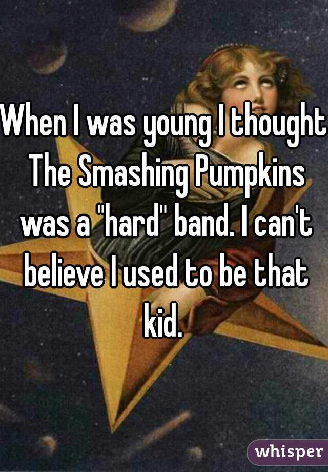 "When I was young I thought The Smashing Pumpkins was a ""hard"" band. I can't believe I used to be that kid."