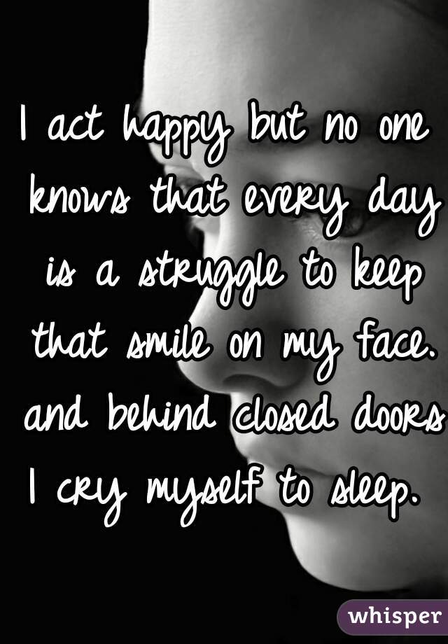 I act happy but no one knows that every day is a struggle to keep that smile on my face. and behind closed doors I cry myself to sleep.