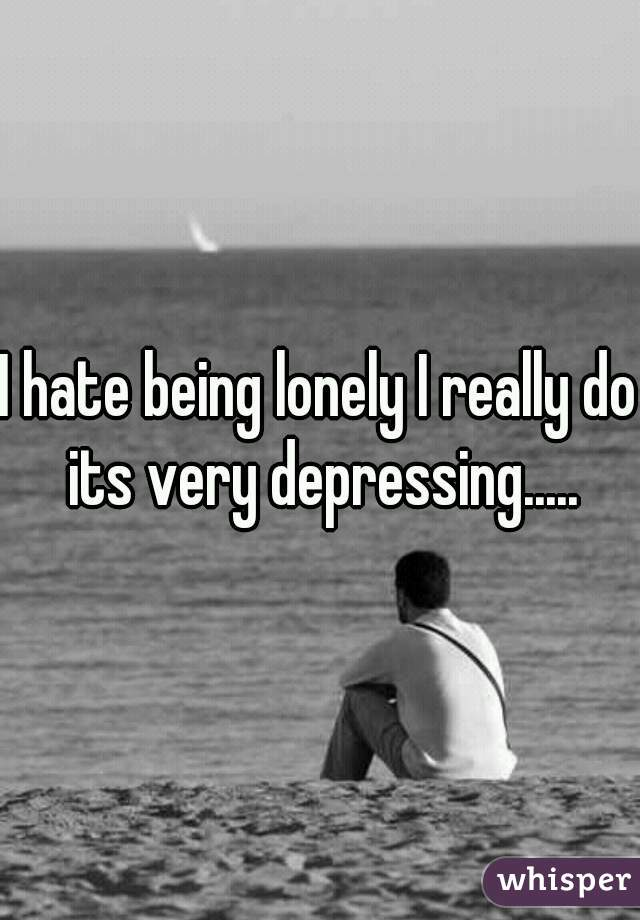 I hate being lonely I really do its very depressing.....