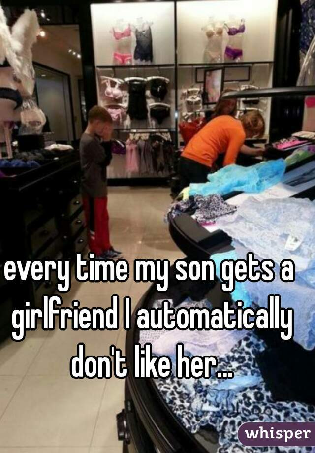 every time my son gets a girlfriend I automatically don't like her...