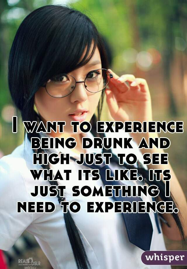 I want to experience being drunk and high just to see what its like. its just something I need to experience.