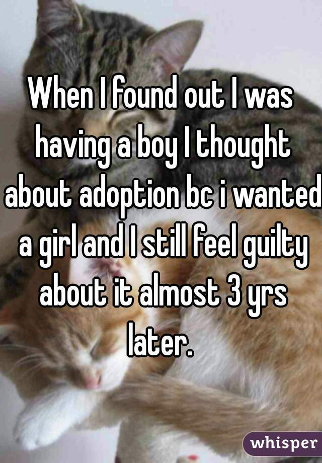 When I found out I was having a boy I thought about adoption bc i wanted a girl and I still feel guilty about it almost 3 yrs later.