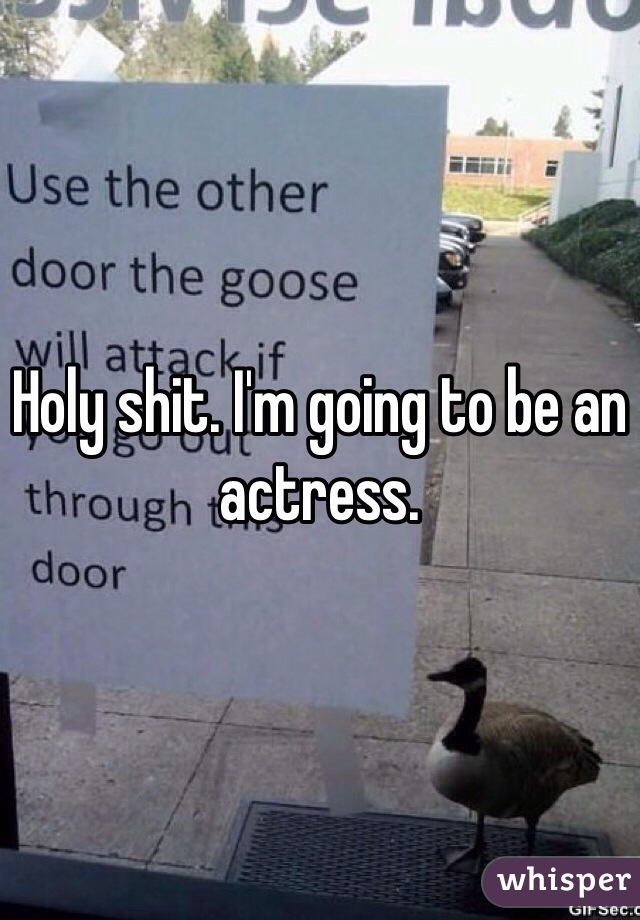 Holy shit. I'm going to be an actress.