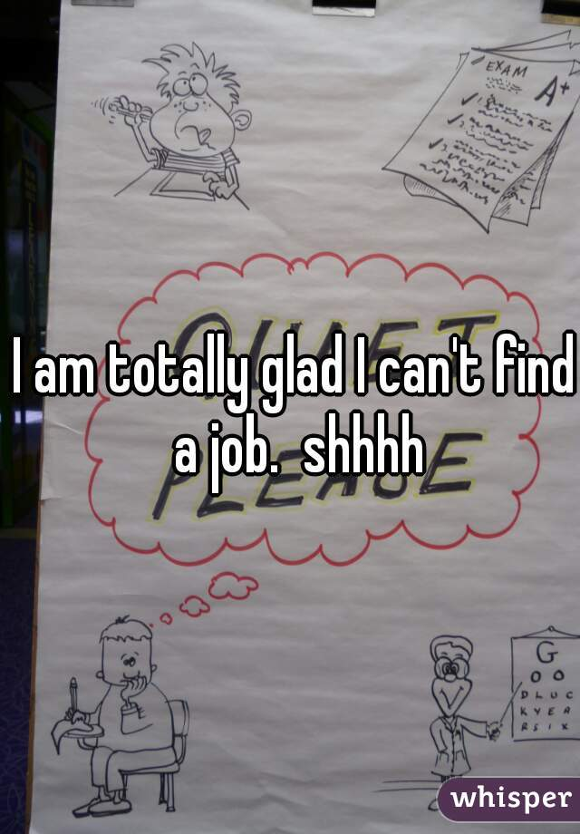 I am totally glad I can't find a job.  shhhh