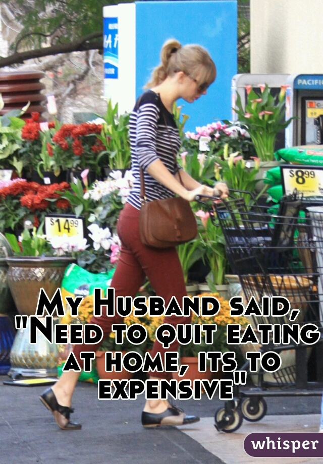 """My Husband said, """"Need to quit eating at home, its to expensive"""""""