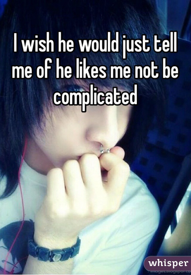 I wish he would just tell me of he likes me not be complicated