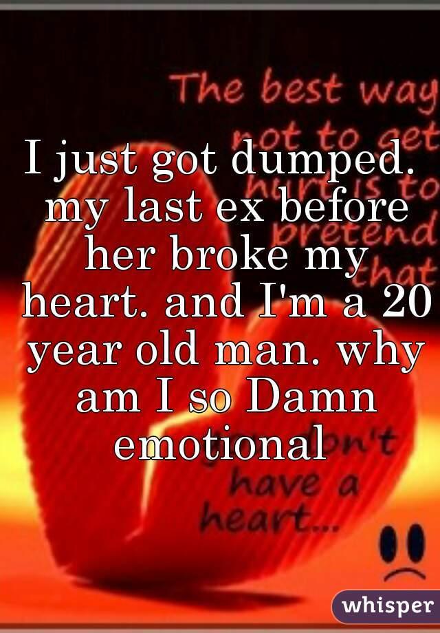 I just got dumped. my last ex before her broke my heart. and I'm a 20 year old man. why am I so Damn emotional