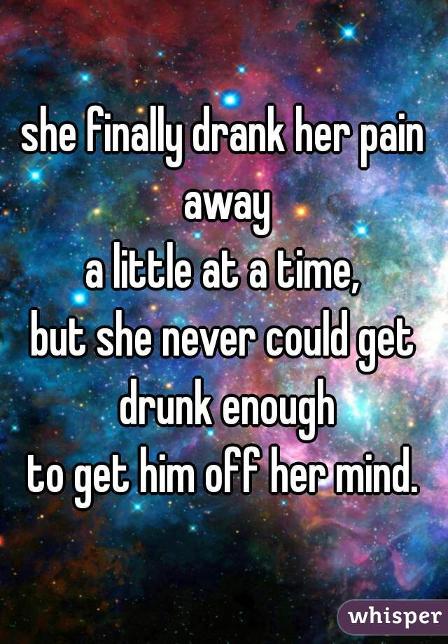 she finally drank her pain away a little at a time, but she never could get drunk enough to get him off her mind.