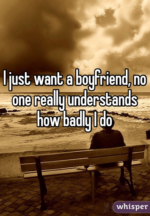 I just want a boyfriend, no one really understands how badly I do