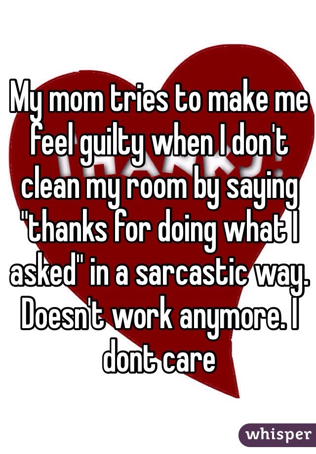 "My mom tries to make me feel guilty when I don't clean my room by saying ""thanks for doing what I asked"" in a sarcastic way. Doesn't work anymore. I dont care"